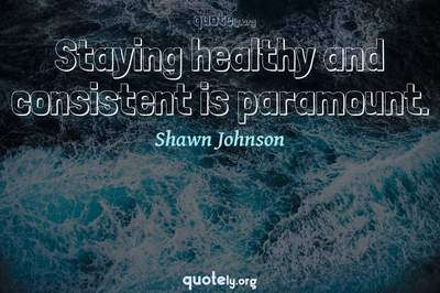 Photo Quote of Staying healthy and consistent is paramount.