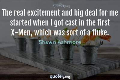 Photo Quote of The real excitement and big deal for me started when I got cast in the first X-Men, which was sort of a fluke.