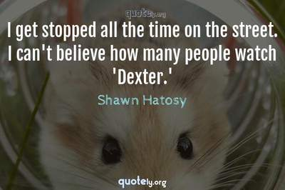 Photo Quote of I get stopped all the time on the street. I can't believe how many people watch 'Dexter.'