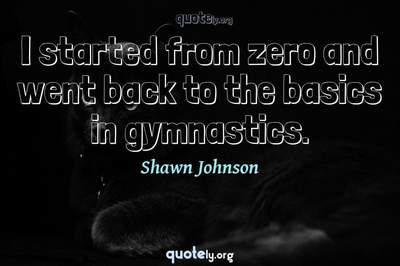 Photo Quote of I started from zero and went back to the basics in gymnastics.