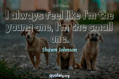 Photo Quote of I always feel like I'm the young one, I'm the small one.