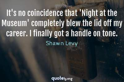 Photo Quote of It's no coincidence that 'Night at the Museum' completely blew the lid off my career. I finally got a handle on tone.