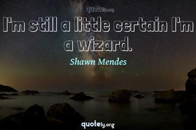 Photo Quote of I'm still a little certain I'm a wizard.