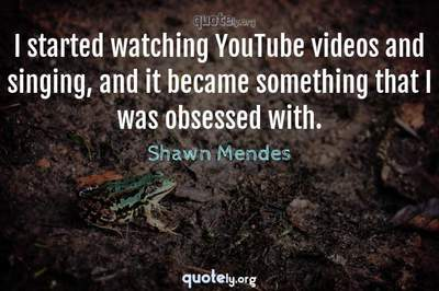 Photo Quote of I started watching YouTube videos and singing, and it became something that I was obsessed with.