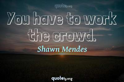 Photo Quote of You have to work the crowd.