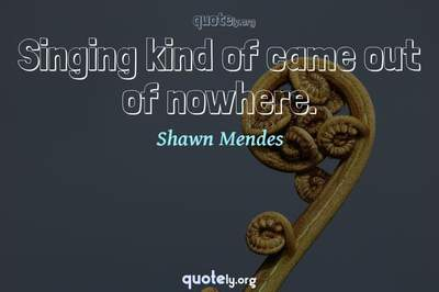 Photo Quote of Singing kind of came out of nowhere.