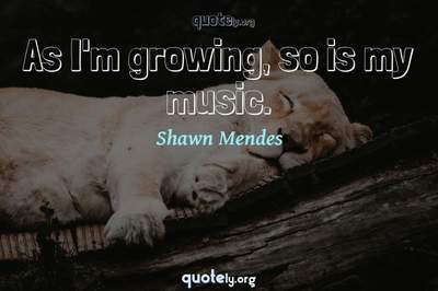Photo Quote of As I'm growing, so is my music.