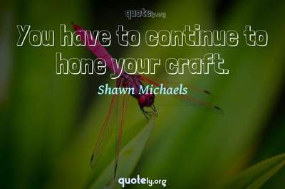 Photo Quote of You have to continue to hone your craft.