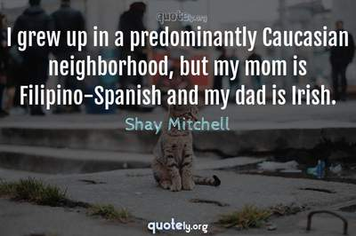 Photo Quote of I grew up in a predominantly Caucasian neighborhood, but my mom is Filipino-Spanish and my dad is Irish.
