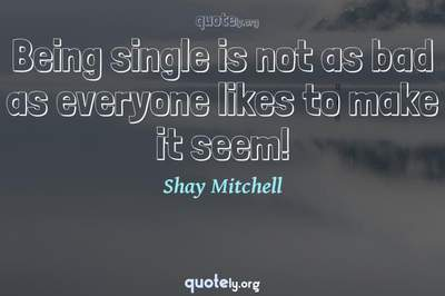 Photo Quote of Being single is not as bad as everyone likes to make it seem!