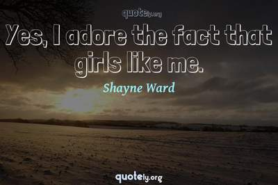 Photo Quote of Yes, I adore the fact that girls like me.