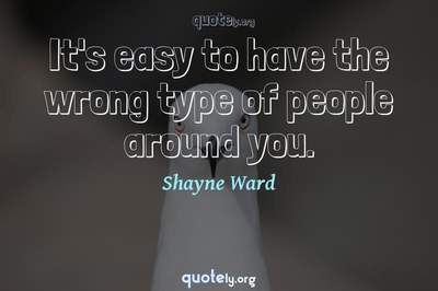Photo Quote of It's easy to have the wrong type of people around you.