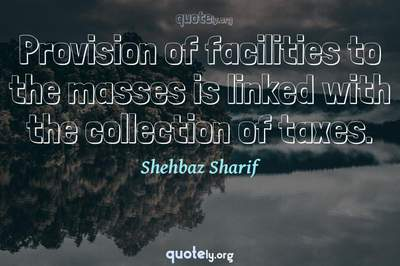 Photo Quote of Provision of facilities to the masses is linked with the collection of taxes.