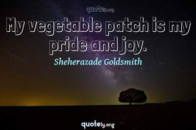 Photo Quote of My vegetable patch is my pride and joy.