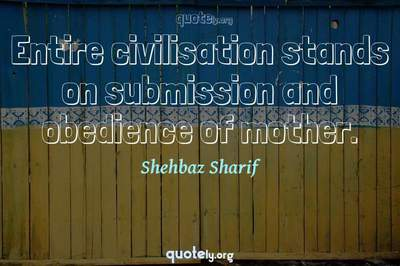 Photo Quote of Entire civilisation stands on submission and obedience of mother.