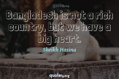 Photo Quote of Bangladesh is not a rich country, but we have a big heart.