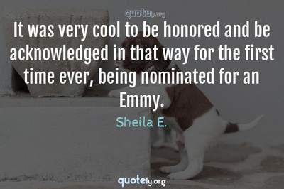 Photo Quote of It was very cool to be honored and be acknowledged in that way for the first time ever, being nominated for an Emmy.