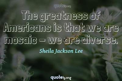 Photo Quote of The greatness of Americans is that we are mosaic - we are diverse.