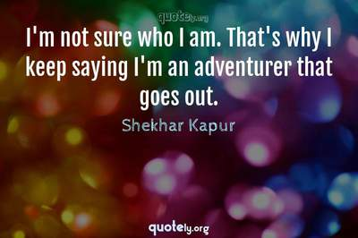 Photo Quote of I'm not sure who I am. That's why I keep saying I'm an adventurer that goes out.