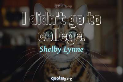 Photo Quote of I didn't go to college.