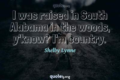 Photo Quote of I was raised in South Alabama in the woods, y'know? I'm country.