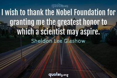 Photo Quote of I wish to thank the Nobel Foundation for granting me the greatest honor to which a scientist may aspire.