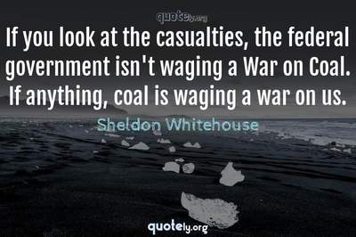Photo Quote of If you look at the casualties, the federal government isn't waging a War on Coal. If anything, coal is waging a war on us.