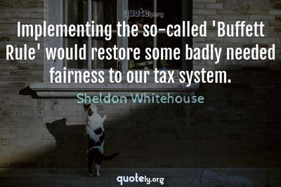 Photo Quote of Implementing the so-called 'Buffett Rule' would restore some badly needed fairness to our tax system.