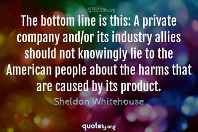Photo Quote of The bottom line is this: A private company and/or its industry allies should not knowingly lie to the American people about the harms that are caused by its product.