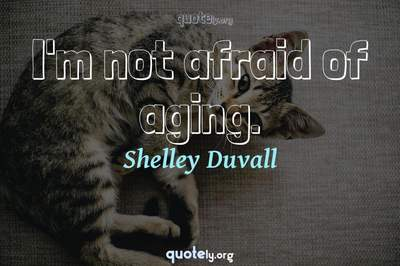 Photo Quote of I'm not afraid of aging.