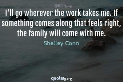 Photo Quote of I'll go wherever the work takes me. If something comes along that feels right, the family will come with me.