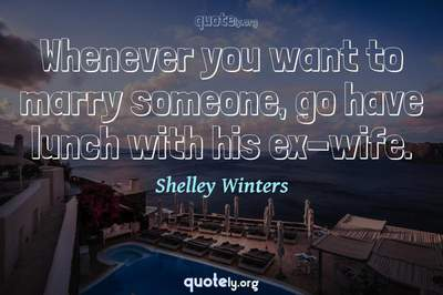 Photo Quote of Whenever you want to marry someone, go have lunch with his ex-wife.