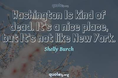 Photo Quote of Washington Is kind of dead. It's a nice place, but It's not like New York.