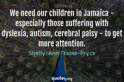 Photo Quote of We need our children in Jamaica - especially those suffering with dyslexia, autism, cerebral palsy - to get more attention.