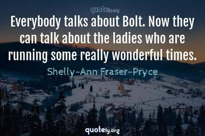 Photo Quote of Everybody talks about Bolt. Now they can talk about the ladies who are running some really wonderful times.