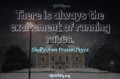 Photo Quote of There is always the excitement of running races.