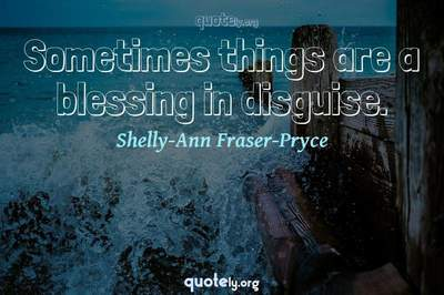 Photo Quote of Sometimes things are a blessing in disguise.