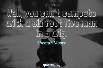 Photo Quote of Well, you can't compete with a six foot five man in a wig.