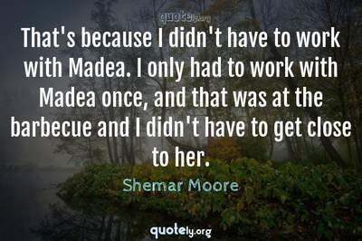 Photo Quote of That's because I didn't have to work with Madea. I only had to work with Madea once, and that was at the barbecue and I didn't have to get close to her.