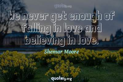 Photo Quote of We never get enough of falling in love and believing in love.