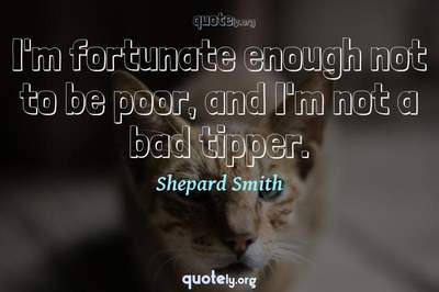 Photo Quote of I'm fortunate enough not to be poor, and I'm not a bad tipper.