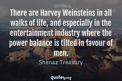 Photo Quote of There are Harvey Weinsteins in all walks of life, and especially in the entertainment industry where the power balance is tilted in favour of men.