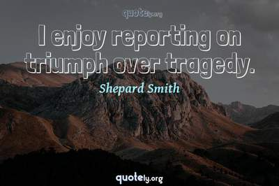 Photo Quote of I enjoy reporting on triumph over tragedy.