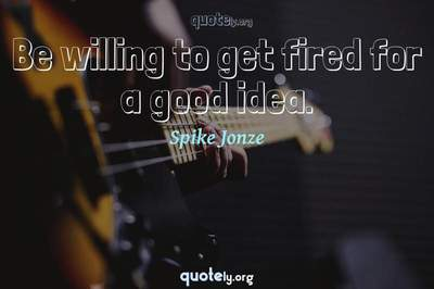 Photo Quote of Be willing to get fired for a good idea.