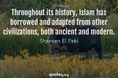 Photo Quote of Throughout its history, Islam has borrowed and adapted from other civilizations, both ancient and modern.