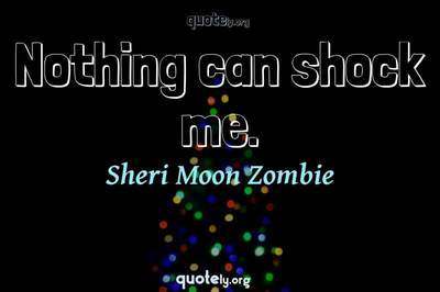 Photo Quote of Nothing can shock me.