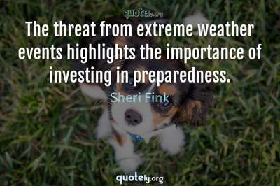 Photo Quote of The threat from extreme weather events highlights the importance of investing in preparedness.