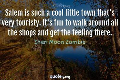 Photo Quote of Salem is such a cool little town that's very touristy. It's fun to walk around all the shops and get the feeling there.