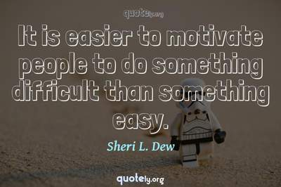 Photo Quote of It is easier to motivate people to do something difficult than something easy.