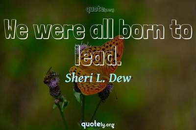 Photo Quote of We were all born to lead.